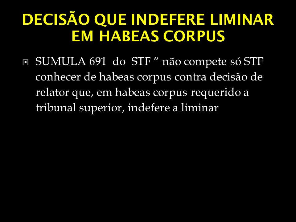 DECISÃO QUE INDEFERE LIMINAR EM HABEAS CORPUS SUMULA 691 do STF não compete só STF conhecer de habeas corpus contra decisão de relator que, em habeas