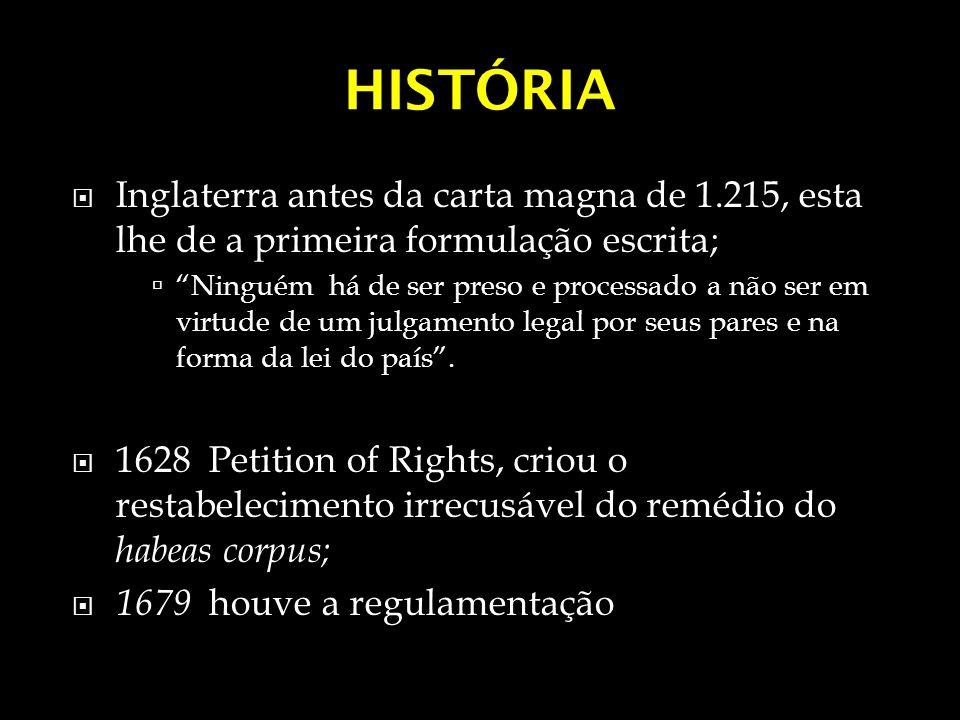 HISTÓRIA No Brasil Decreto 32.05.1821, previa o direto a liberdade mas não fazia menção ao habeas corpus; Constituição de 1824, previa o direito a liberdade, que proibia a prisão de alguém sem culpa formada, sendo que a regulamentação foi feita pelo Código de Processo Criminal de 1832