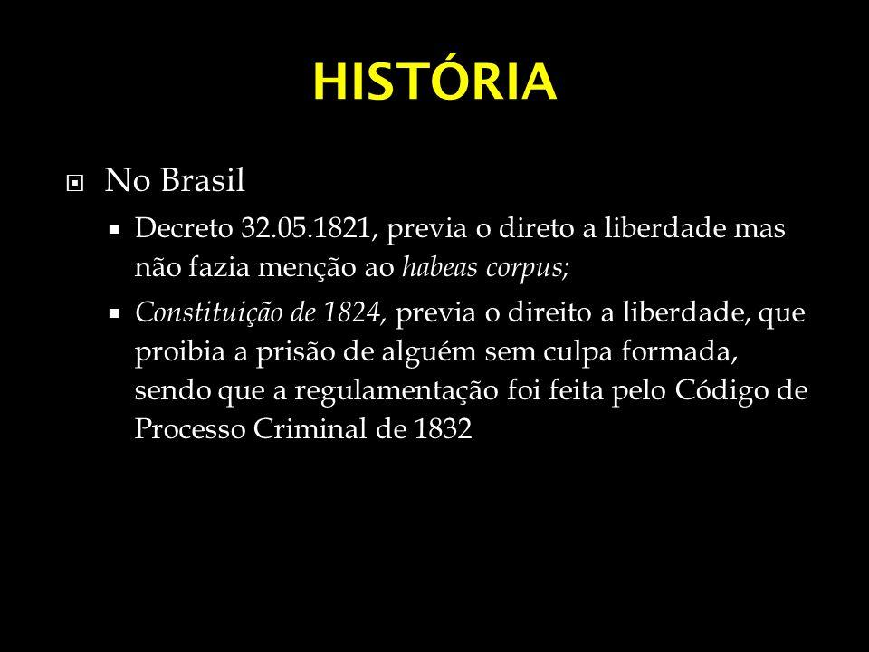 HISTÓRIA No Brasil Decreto 32.05.1821, previa o direto a liberdade mas não fazia menção ao habeas corpus; Constituição de 1824, previa o direito a lib