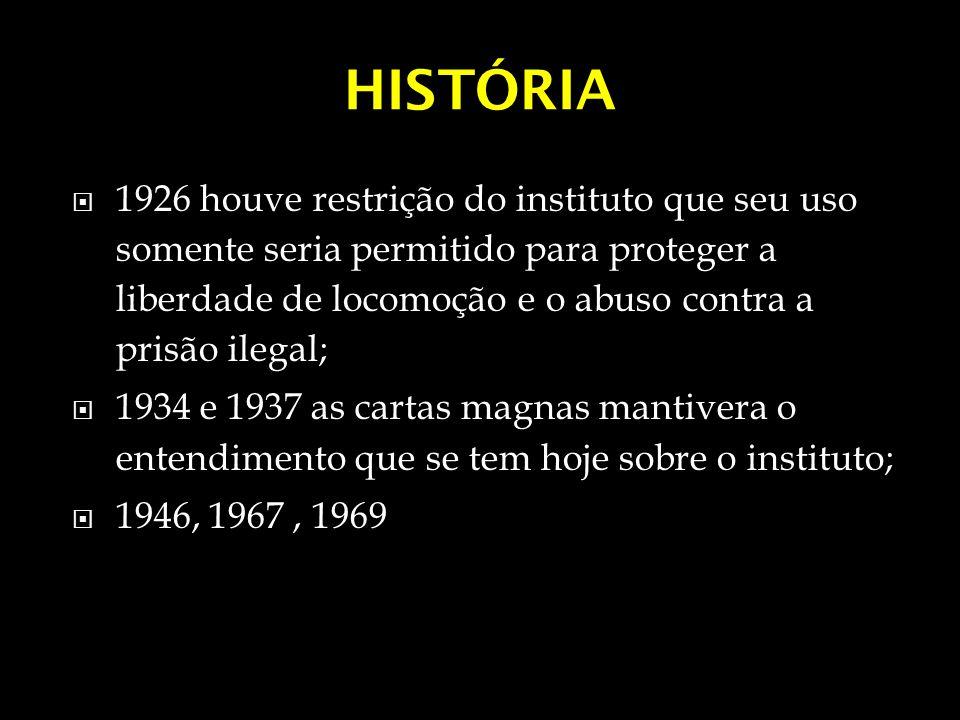 HISTÓRIA 1926 houve restrição do instituto que seu uso somente seria permitido para proteger a liberdade de locomoção e o abuso contra a prisão ilegal