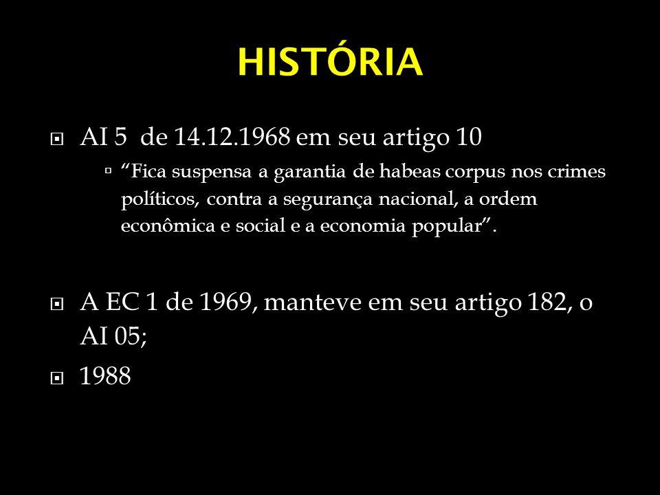 HISTÓRIA AI 5 de 14.12.1968 em seu artigo 10 Fica suspensa a garantia de habeas corpus nos crimes políticos, contra a segurança nacional, a ordem econ