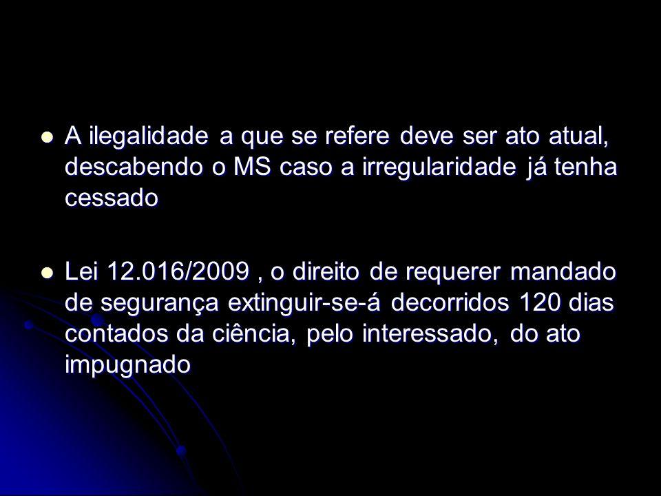 A ilegalidade a que se refere deve ser ato atual, descabendo o MS caso a irregularidade já tenha cessado A ilegalidade a que se refere deve ser ato atual, descabendo o MS caso a irregularidade já tenha cessado Lei 12.016/2009, o direito de requerer mandado de segurança extinguir-se-á decorridos 120 dias contados da ciência, pelo interessado, do ato impugnado Lei 12.016/2009, o direito de requerer mandado de segurança extinguir-se-á decorridos 120 dias contados da ciência, pelo interessado, do ato impugnado