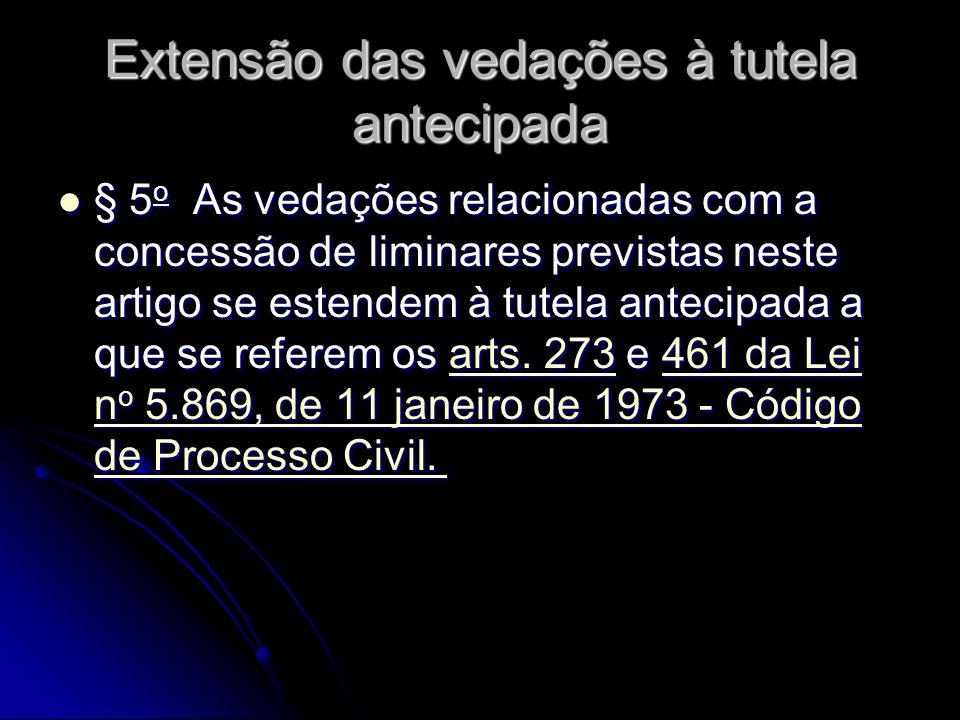 Extensão das vedações à tutela antecipada § 5 o As vedações relacionadas com a concessão de liminares previstas neste artigo se estendem à tutela antecipada a que se referem os arts.