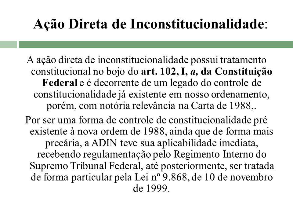 Ação Direta de Inconstitucionalidade: A ação direta de inconstitucionalidade possui tratamento constitucional no bojo do art. 102, I, a, da Constituiç