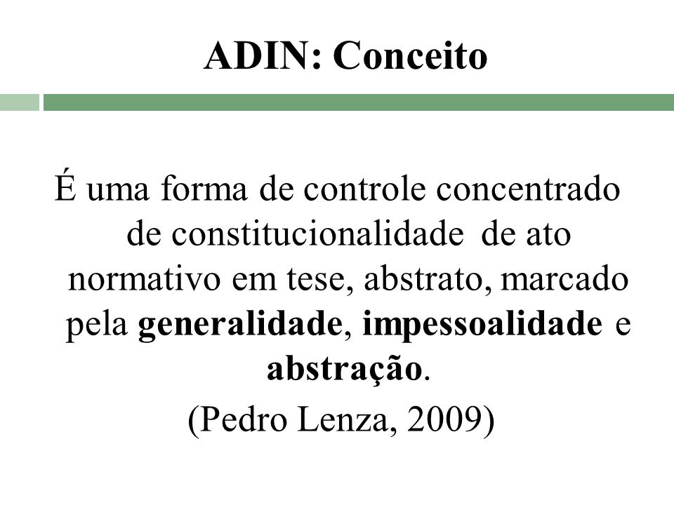 ADIN: Conceito É uma forma de controle concentrado de constitucionalidade de ato normativo em tese, abstrato, marcado pela generalidade, impessoalidad