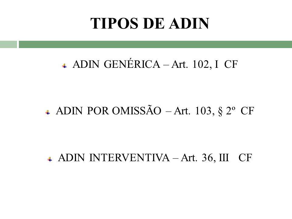 TIPOS DE ADIN ADIN GENÉRICA – Art. 102, I CF ADIN POR OMISSÃO – Art. 103, § 2º CF ADIN INTERVENTIVA – Art. 36, III CF