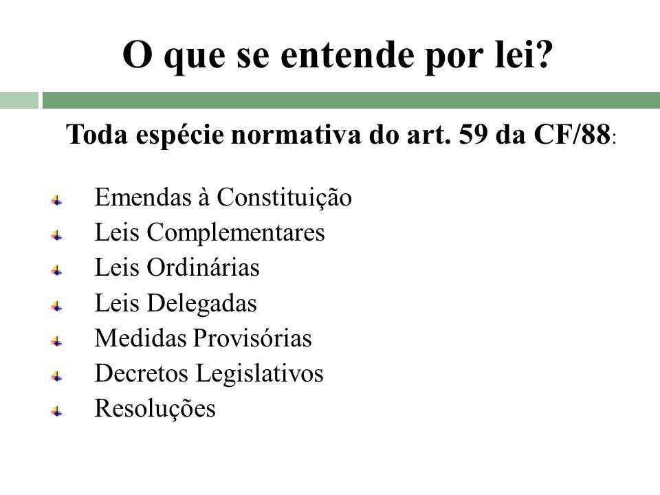 O que se entende por lei? Toda espécie normativa do art. 59 da CF/88 : Emendas à Constituição Leis Complementares Leis Ordinárias Leis Delegadas Medid