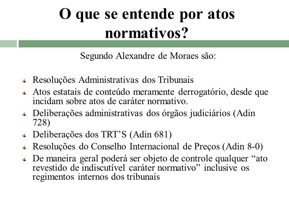 O que se entende por atos normativos? Segundo Alexandre de Moraes são: Resoluções Administrativas dos Tribunais Atos estatais de conteúdo meramente de