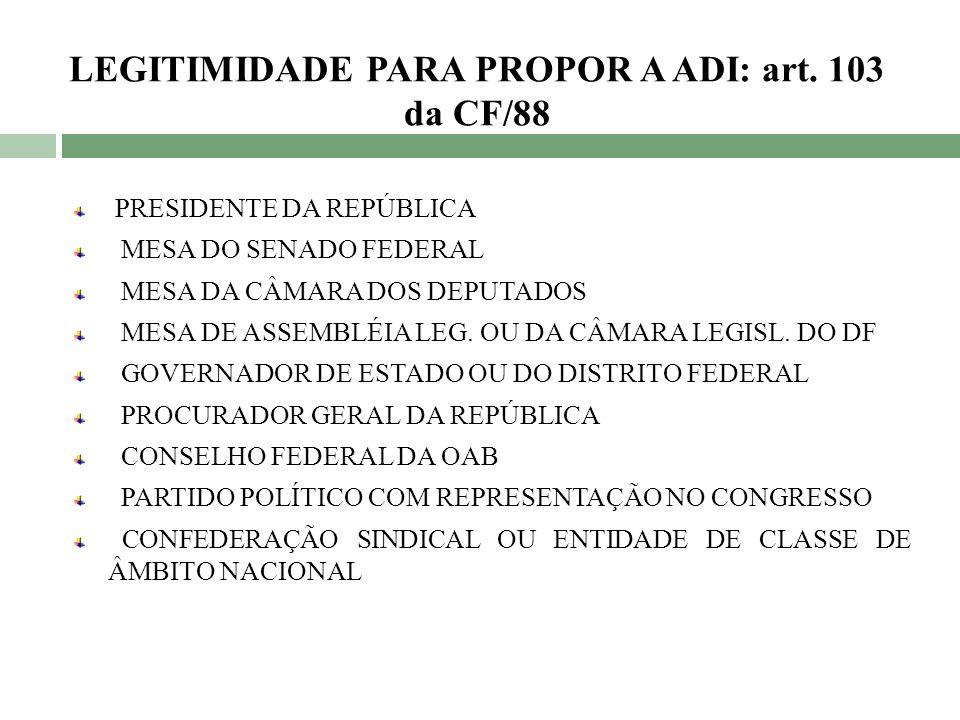 LEGITIMIDADE PARA PROPOR A ADI: art. 103 da CF/88 PRESIDENTE DA REPÚBLICA MESA DO SENADO FEDERAL MESA DA CÂMARA DOS DEPUTADOS MESA DE ASSEMBLÉIA LEG.