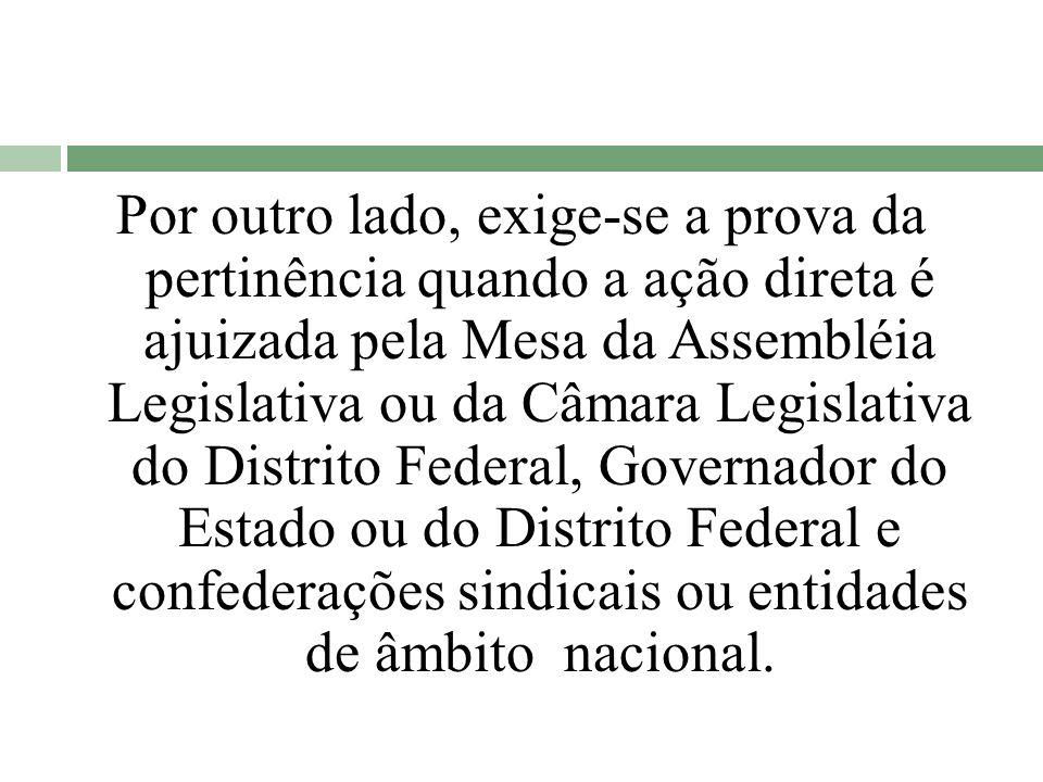 Por outro lado, exige-se a prova da pertinência quando a ação direta é ajuizada pela Mesa da Assembléia Legislativa ou da Câmara Legislativa do Distri