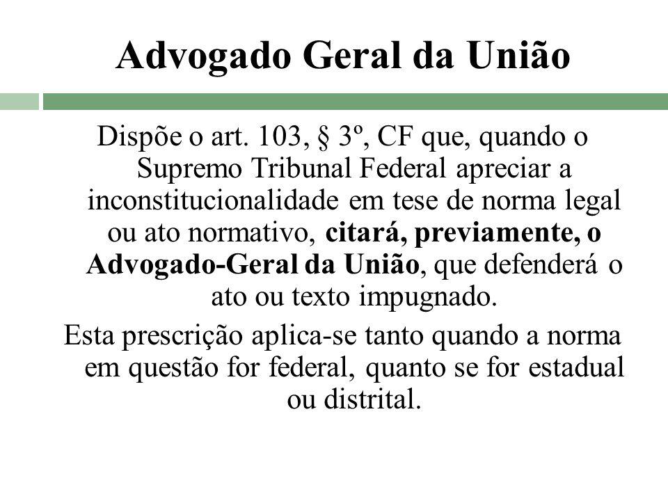 Advogado Geral da União Dispõe o art. 103, § 3º, CF que, quando o Supremo Tribunal Federal apreciar a inconstitucionalidade em tese de norma legal ou
