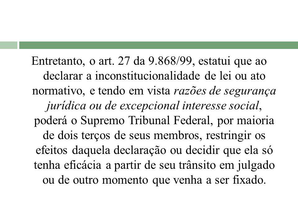 Entretanto, o art. 27 da 9.868/99, estatui que ao declarar a inconstitucionalidade de lei ou ato normativo, e tendo em vista razões de segurança juríd