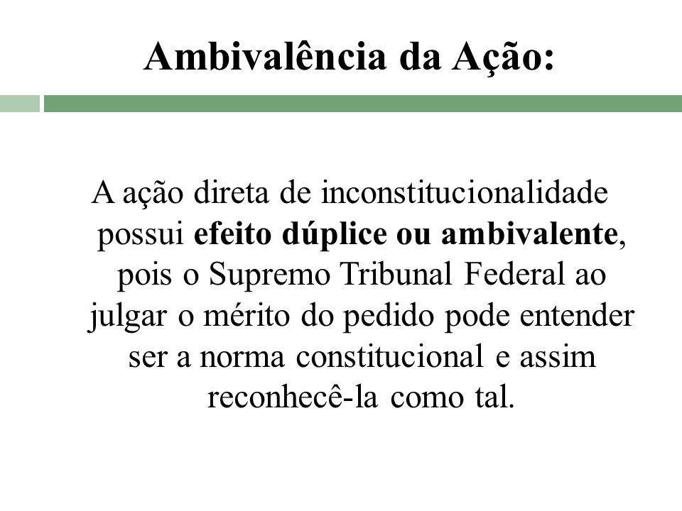 Ambivalência da Ação: A ação direta de inconstitucionalidade possui efeito dúplice ou ambivalente, pois o Supremo Tribunal Federal ao julgar o mérito