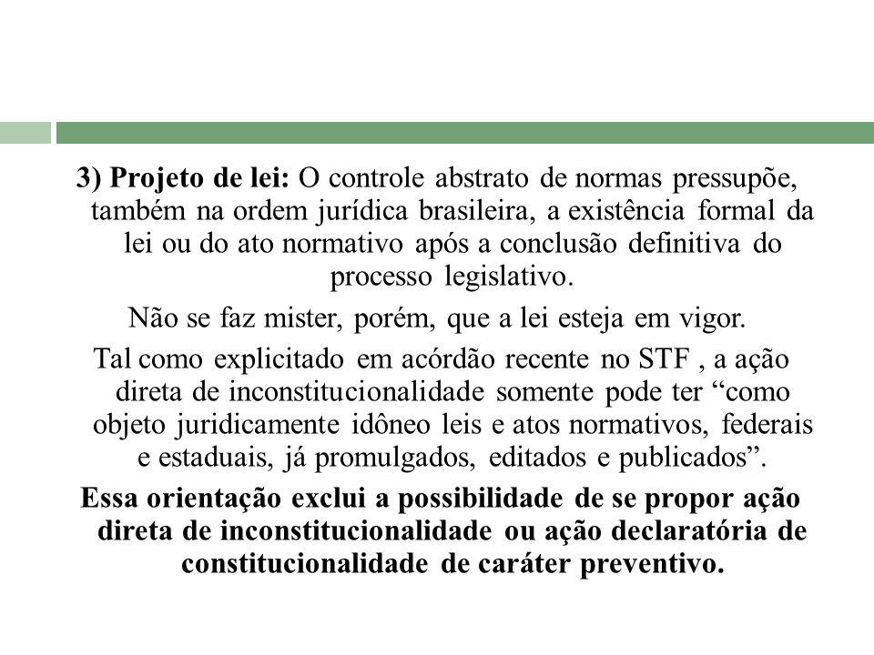 3) Projeto de lei: O controle abstrato de normas pressupõe, também na ordem jurídica brasileira, a existência formal da lei ou do ato normativo após a