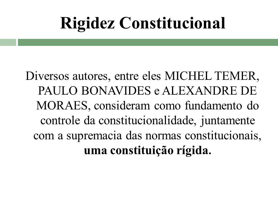 Rigidez Constitucional Diversos autores, entre eles MICHEL TEMER, PAULO BONAVIDES e ALEXANDRE DE MORAES, consideram como fundamento do controle da con