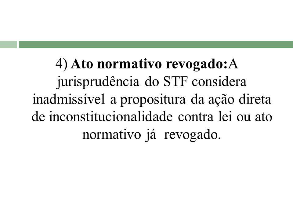 4) Ato normativo revogado:A jurisprudência do STF considera inadmissível a propositura da ação direta de inconstitucionalidade contra lei ou ato norma