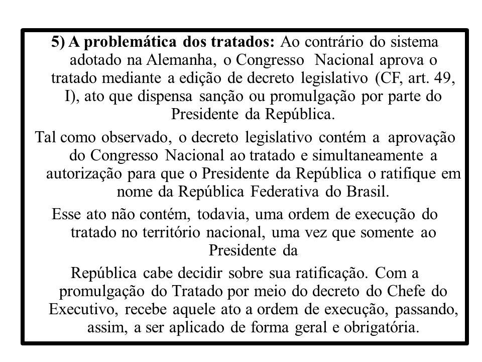 5) A problemática dos tratados: Ao contrário do sistema adotado na Alemanha, o Congresso Nacional aprova o tratado mediante a edição de decreto legisl