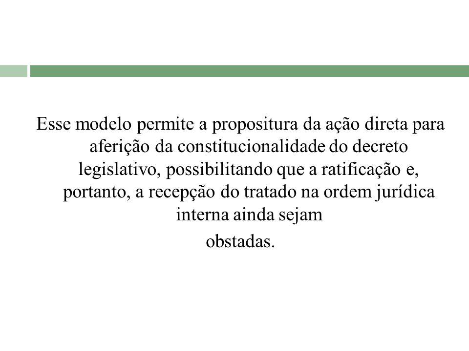 Esse modelo permite a propositura da ação direta para aferição da constitucionalidade do decreto legislativo, possibilitando que a ratificação e, port