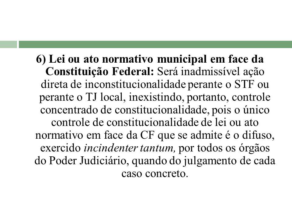 6) Lei ou ato normativo municipal em face da Constituição Federal: Será inadmissível ação direta de inconstitucionalidade perante o STF ou perante o T