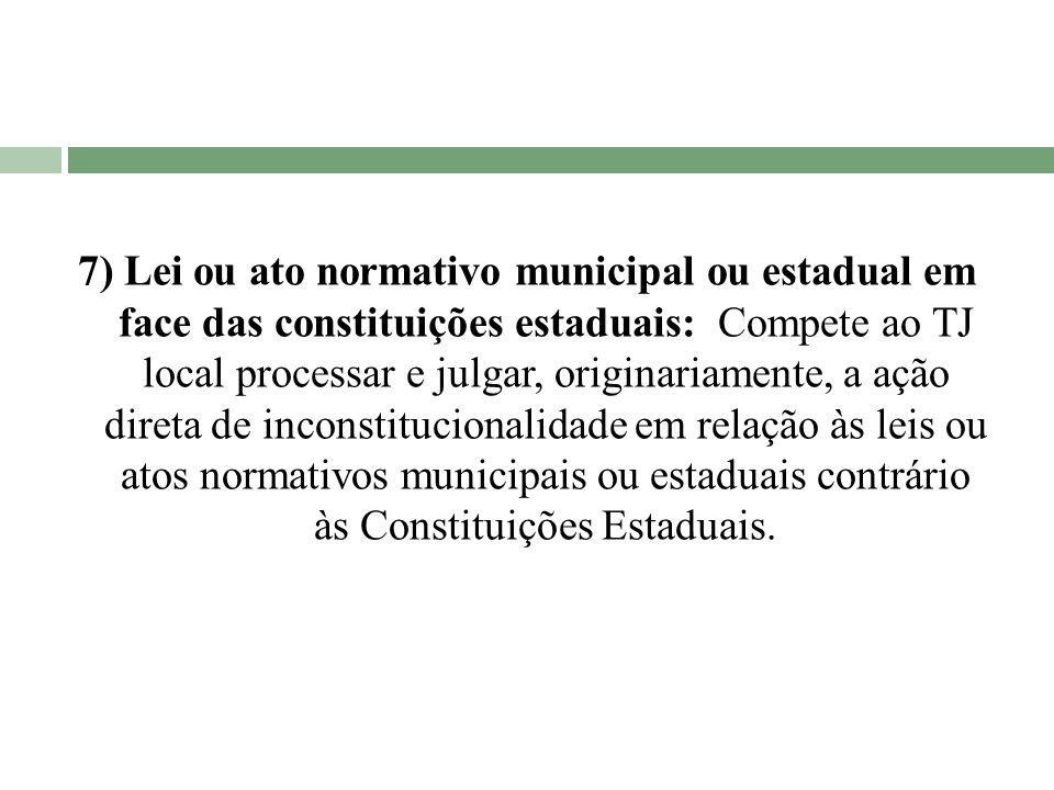 7) Lei ou ato normativo municipal ou estadual em face das constituições estaduais: Compete ao TJ local processar e julgar, originariamente, a ação dir