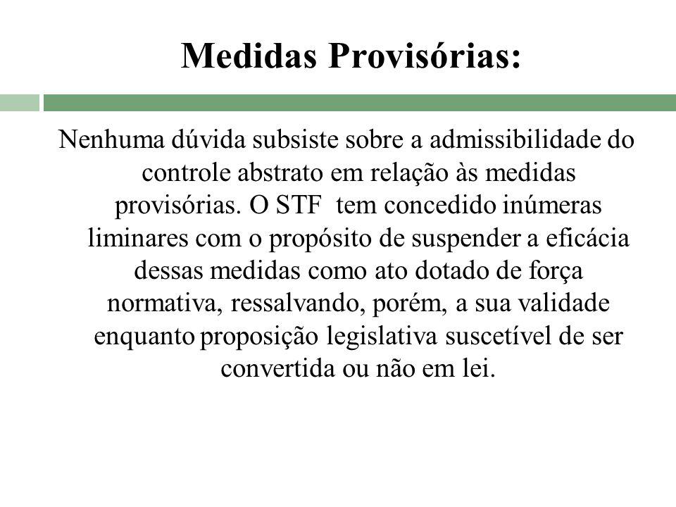 Medidas Provisórias: Nenhuma dúvida subsiste sobre a admissibilidade do controle abstrato em relação às medidas provisórias. O STF tem concedido inúme