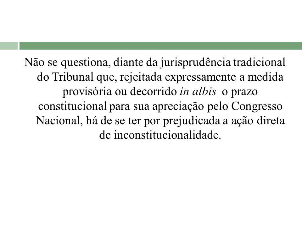 Não se questiona, diante da jurisprudência tradicional do Tribunal que, rejeitada expressamente a medida provisória ou decorrido in albis o prazo cons