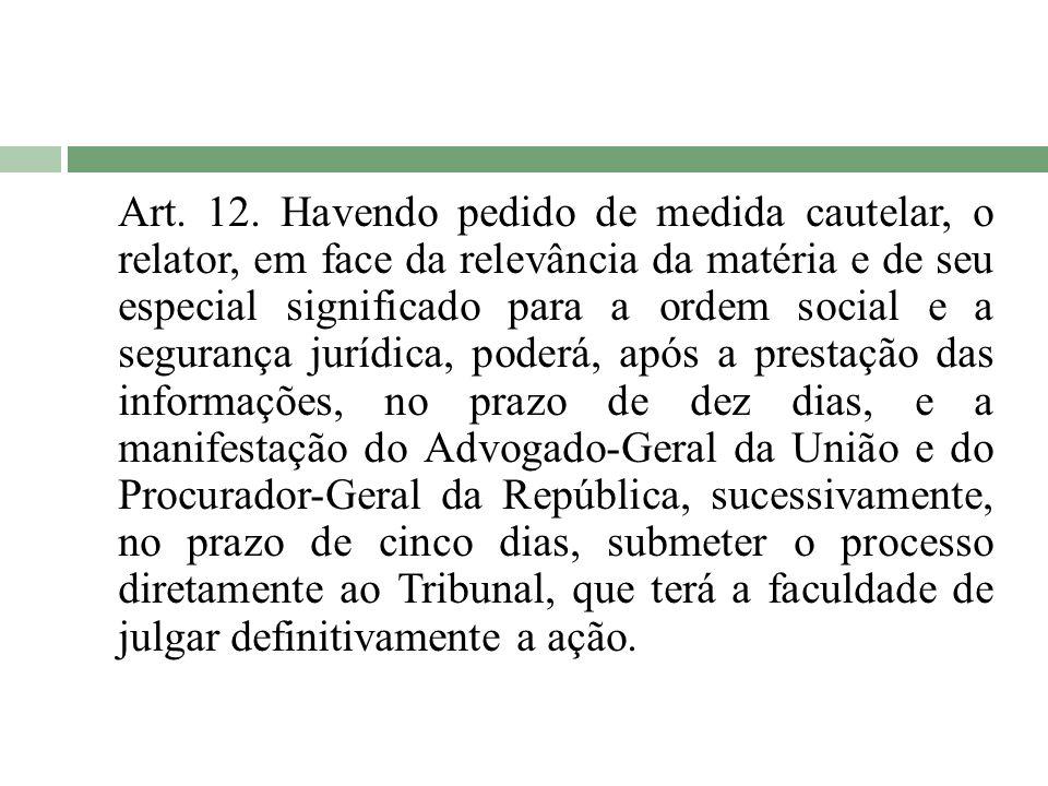 Art. 12. Havendo pedido de medida cautelar, o relator, em face da relevância da matéria e de seu especial significado para a ordem social e a seguranç
