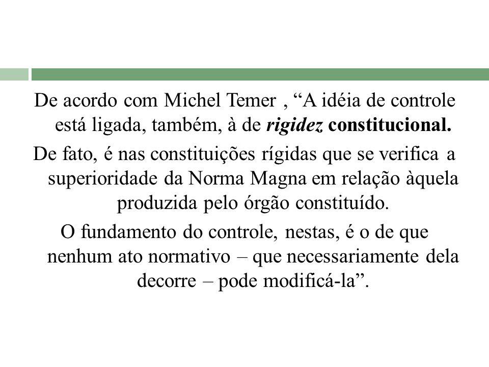 De acordo com Michel Temer, A idéia de controle está ligada, também, à de rigidez constitucional. De fato, é nas constituições rígidas que se verifica