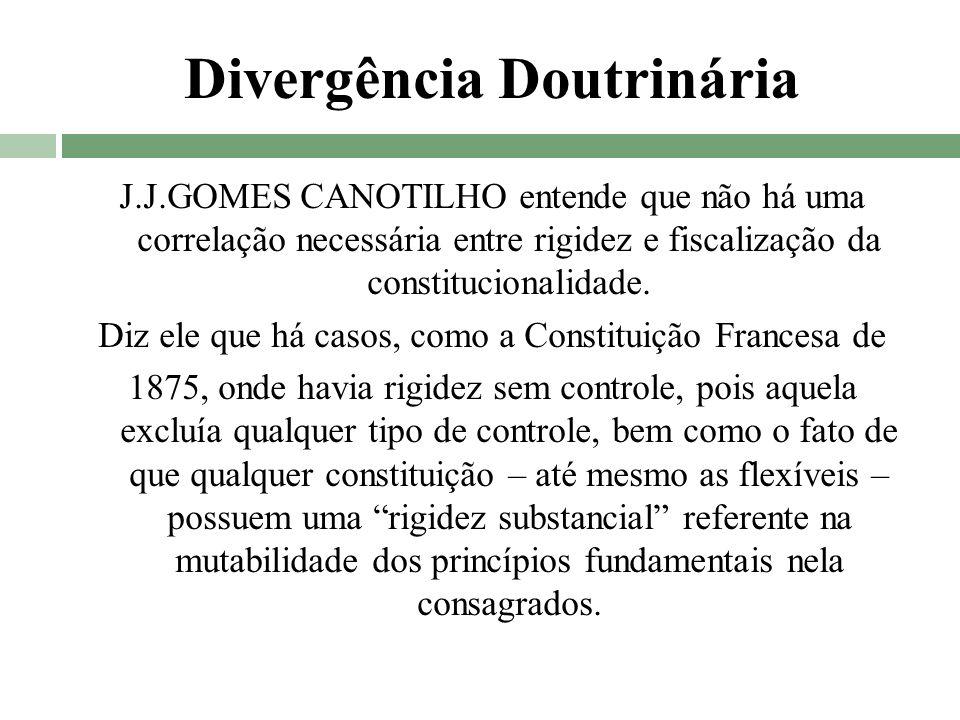 Divergência Doutrinária J.J.GOMES CANOTILHO entende que não há uma correlação necessária entre rigidez e fiscalização da constitucionalidade. Diz ele