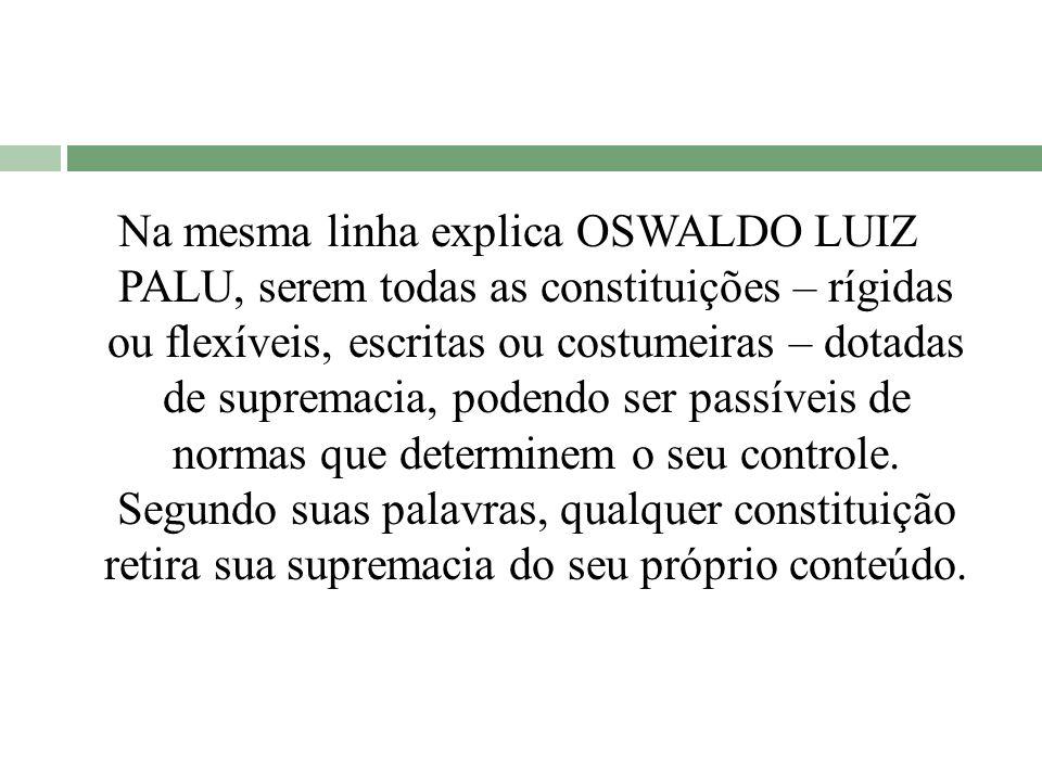 Na mesma linha explica OSWALDO LUIZ PALU, serem todas as constituições – rígidas ou flexíveis, escritas ou costumeiras – dotadas de supremacia, podend