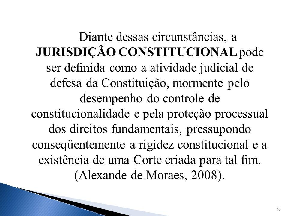 Diante dessas circunstâncias, a JURISDIÇÃO CONSTITUCIONAL pode ser definida como a atividade judicial de defesa da Constituição, mormente pelo desempe