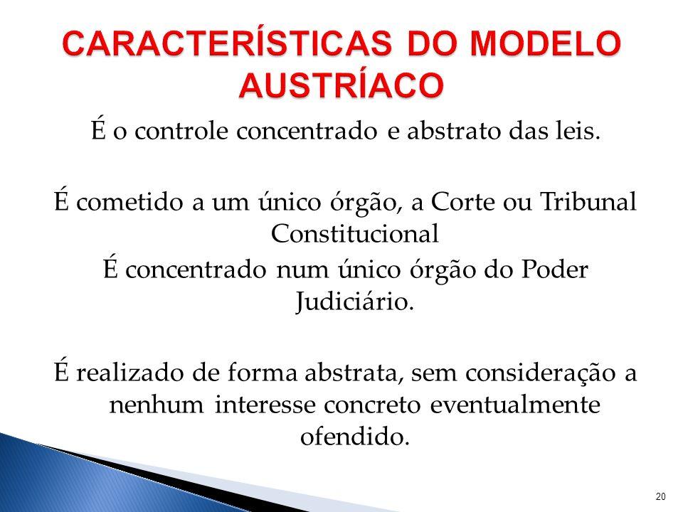 É o controle concentrado e abstrato das leis. É cometido a um único órgão, a Corte ou Tribunal Constitucional É concentrado num único órgão do Poder J