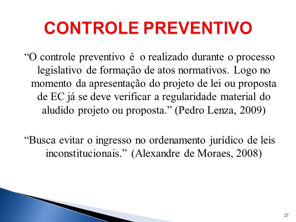 O controle preventivo é o realizado durante o processo legislativo de formação de atos normativos. Logo no momento da apresentação do projeto de lei o