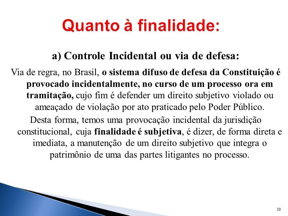 a) Controle Incidental ou via de defesa: Via de regra, no Brasil, o sistema difuso de defesa da Constituição é provocado incidentalmente, no curso de