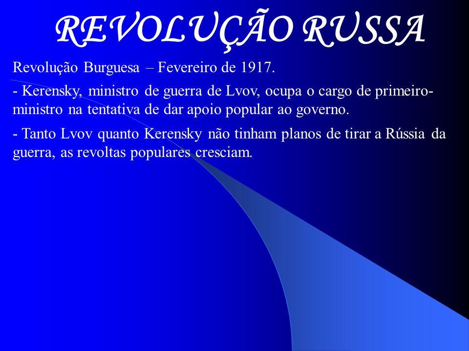 REVOLUÇÃO RUSSA Revolução Burguesa – Fevereiro de 1917. - Kerensky, ministro de guerra de Lvov, ocupa o cargo de primeiro- ministro na tentativa de da