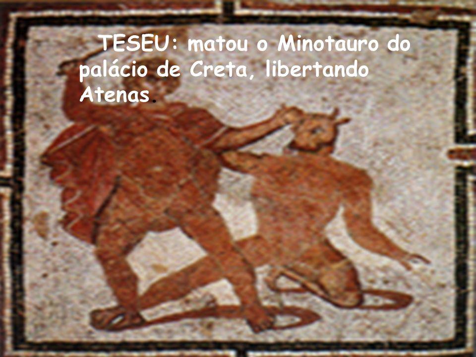 TESEU: matou o Minotauro do palácio de Creta, libertando Atenas.