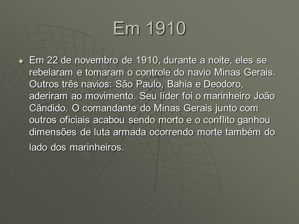 Em 1910 Em 22 de novembro de 1910, durante a noite, eles se rebelaram e tomaram o controle do navio Minas Gerais. Outros três navios: São Paulo, Bahia