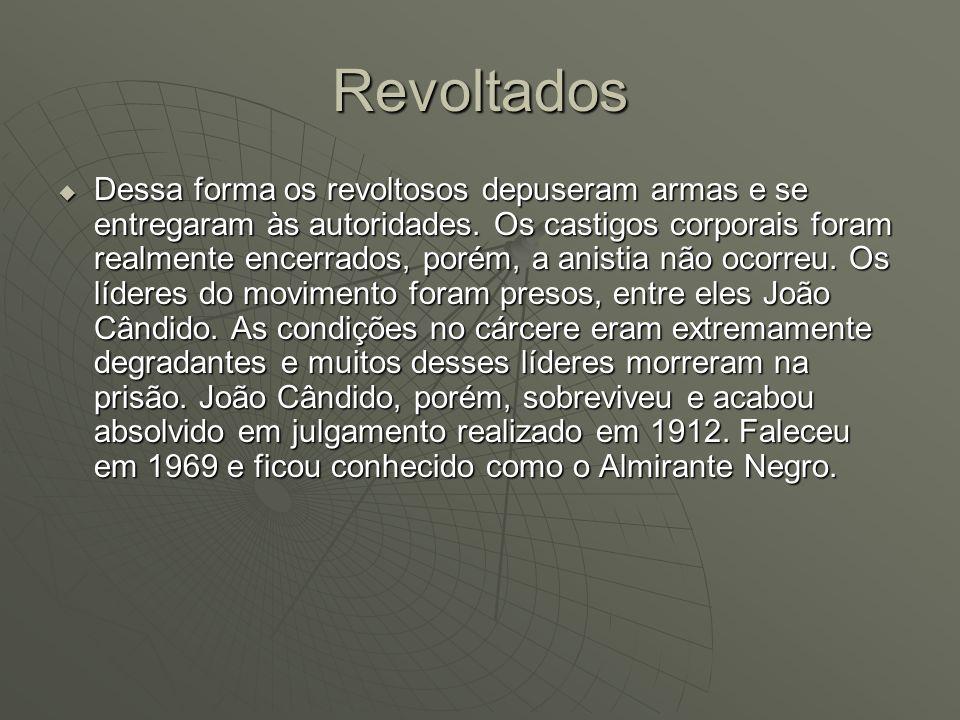 Revoltados Dessa forma os revoltosos depuseram armas e se entregaram às autoridades. Os castigos corporais foram realmente encerrados, porém, a anisti