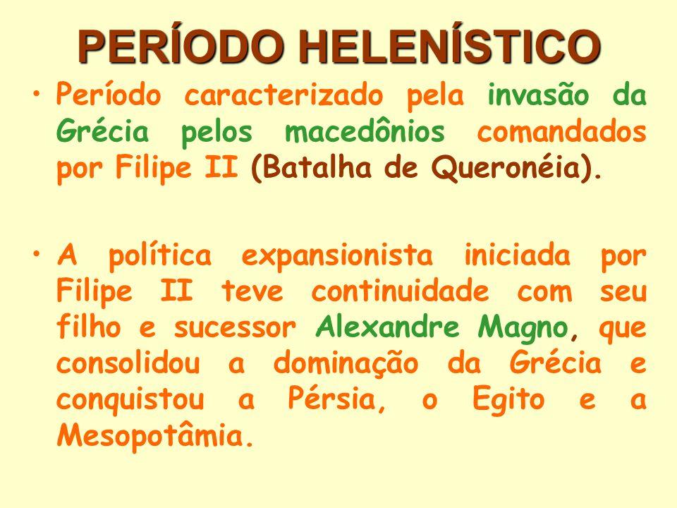 PERÍODO HELENÍSTICO Período caracterizado pela invasão da Grécia pelos macedônios comandados por Filipe II (Batalha de Queronéia). A política expansio