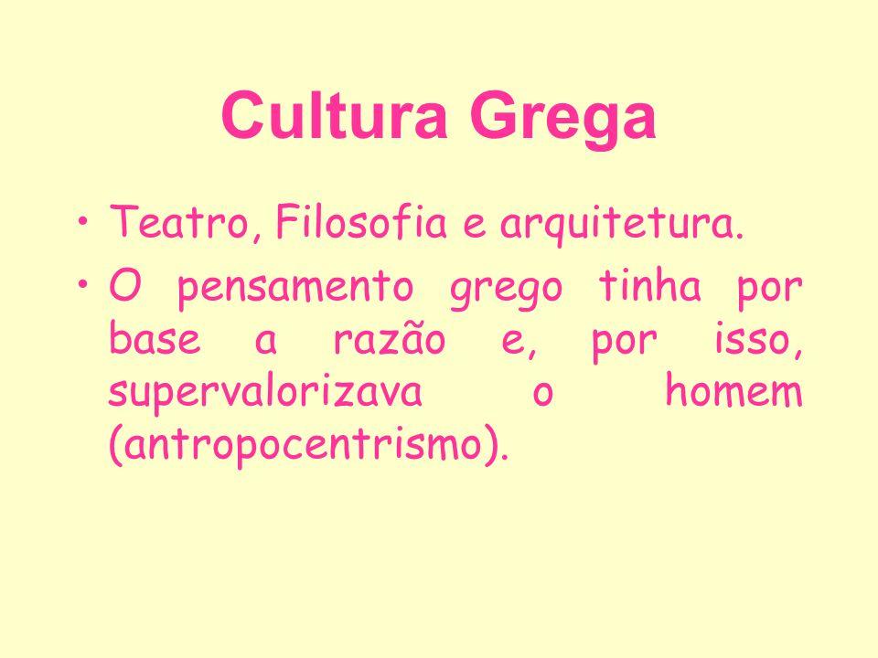Cultura Grega Teatro, Filosofia e arquitetura. O pensamento grego tinha por base a razão e, por isso, supervalorizava o homem (antropocentrismo).