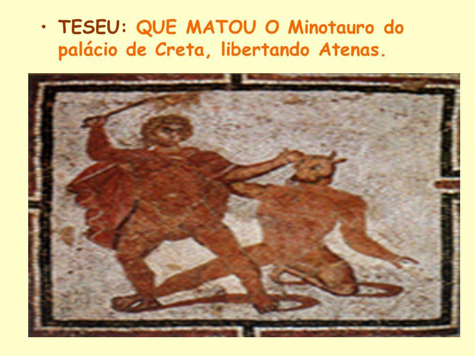 TESEU: QUE MATOU O Minotauro do palácio de Creta, libertando Atenas.
