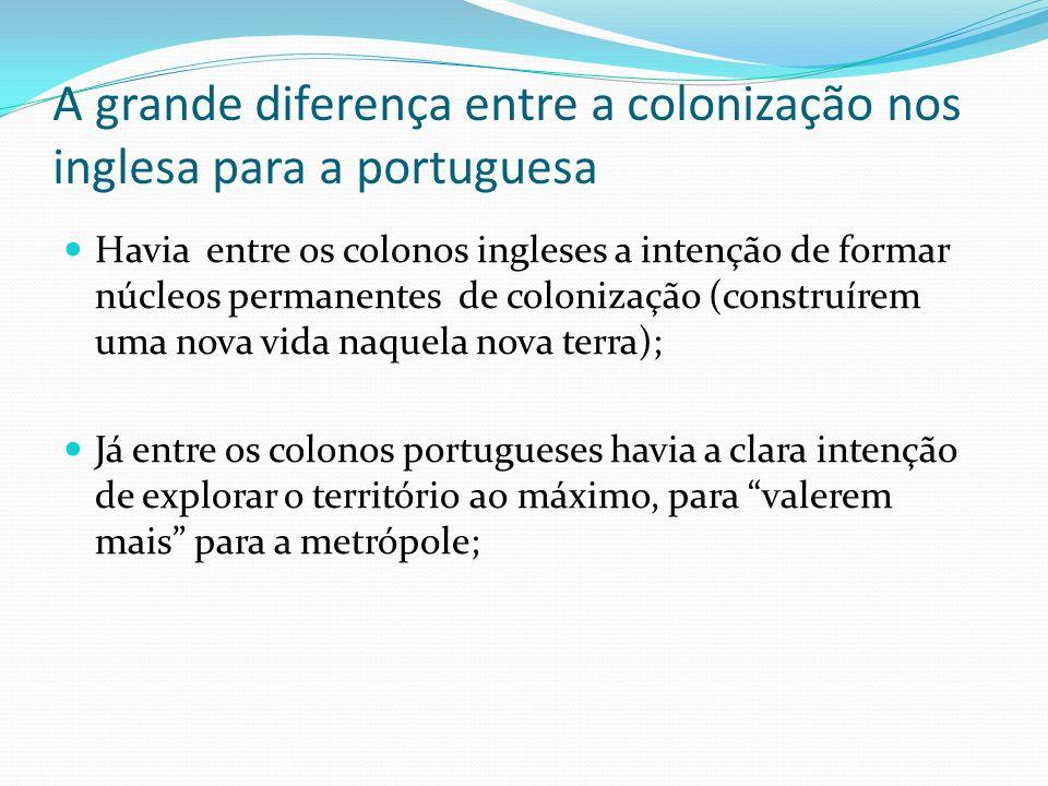 A grande diferença entre a colonização nos inglesa para a portuguesa Havia entre os colonos ingleses a intenção de formar núcleos permanentes de colon