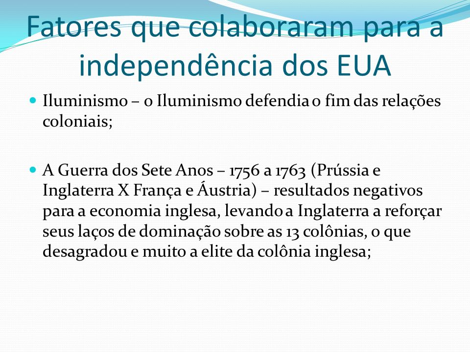 Fatores que colaboraram para a independência dos EUA Iluminismo – o Iluminismo defendia o fim das relações coloniais; A Guerra dos Sete Anos – 1756 a