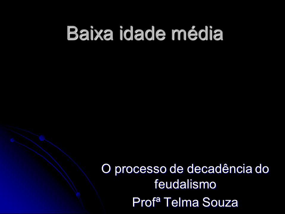 Baixa idade média O processo de decadência do feudalismo Profª Telma Souza