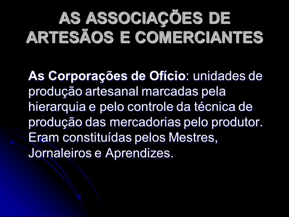 AS ASSOCIAÇÕES DE ARTESÃOS E COMERCIANTES As Corporações de Ofício: unidades de produção artesanal marcadas pela hierarquia e pelo controle da técnica