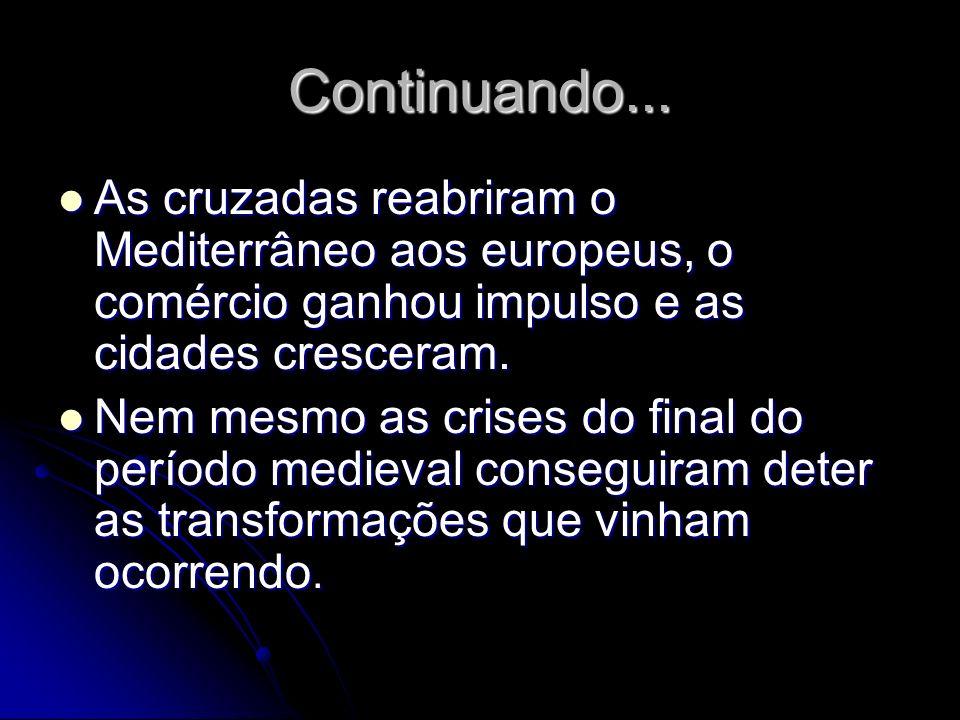 Continuando... As cruzadas reabriram o Mediterrâneo aos europeus, o comércio ganhou impulso e as cidades cresceram. As cruzadas reabriram o Mediterrân