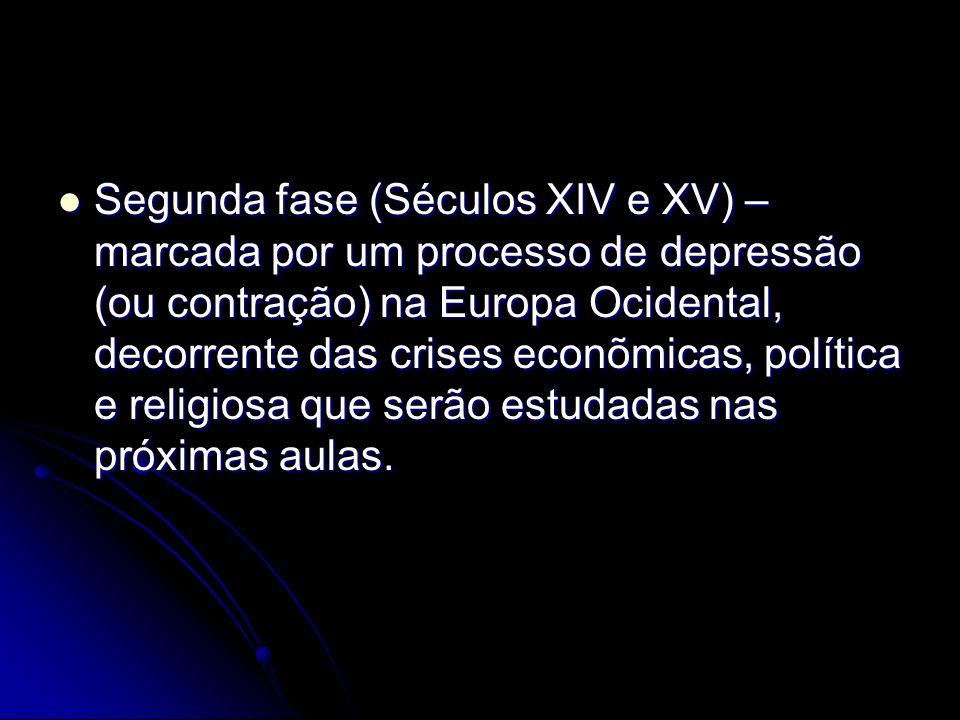 Segunda fase (Séculos XIV e XV) – marcada por um processo de depressão (ou contração) na Europa Ocidental, decorrente das crises econõmicas, política