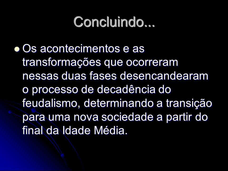 Concluindo... Os acontecimentos e as transformações que ocorreram nessas duas fases desencandearam o processo de decadência do feudalismo, determinand