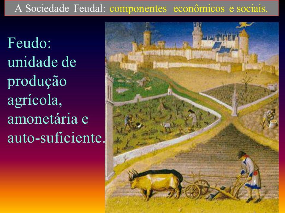 A Sociedade Feudal: componentes econômicos e sociais.. ECONOMIA: - agrária e rural. - auto-suficiente. - feudo: unidade de produção propriedade feudal