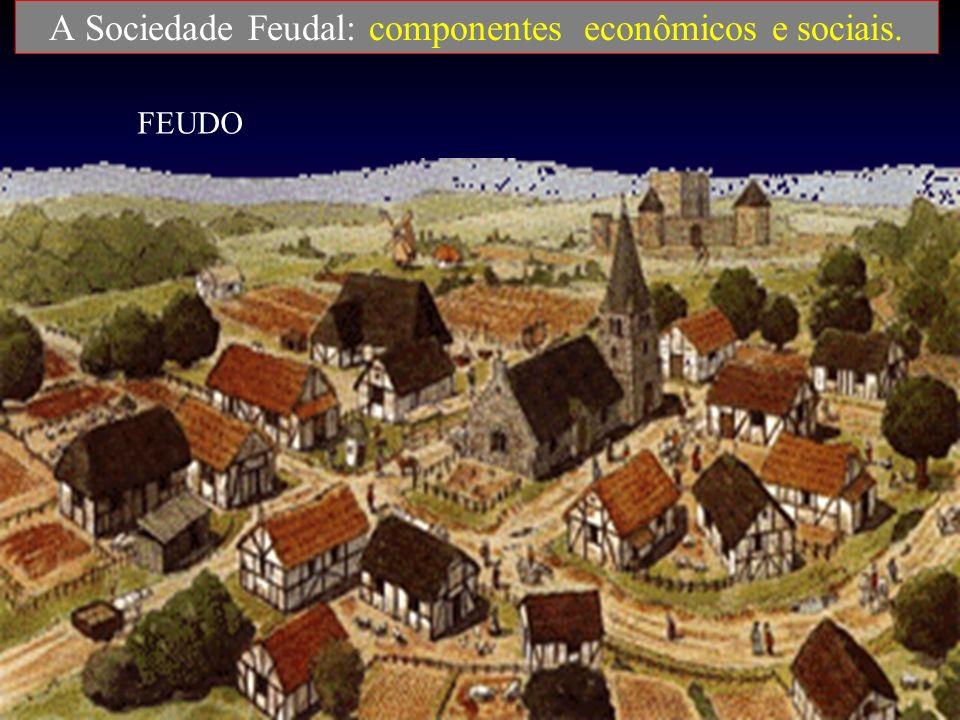 A Sociedade Feudal: componentes econômicos e sociais. Feudo: unidade de produção agrícola, amonetária e auto-suficiente.